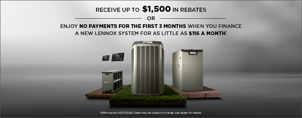 Receive up to $1,500 in rebates or enjoy no payments for the first 3 months when you finance a new lennox system for as little as $116 a month. Expires 2/7/2020. See dealer for details.